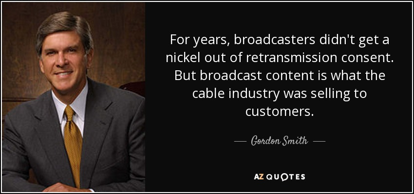 For years, broadcasters didn't get a nickel out of retransmission consent. But broadcast content is what the cable industry was selling to customers. - Gordon Smith