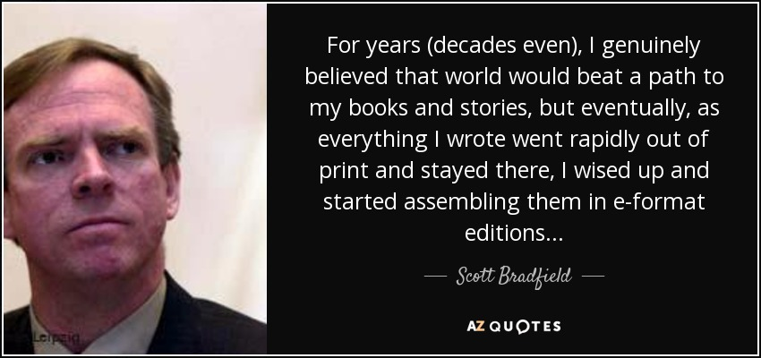 For years (decades even), I genuinely believed that world would beat a path to my books and stories, but eventually, as everything I wrote went rapidly out of print and stayed there, I wised up and started assembling them in e-format editions... - Scott Bradfield