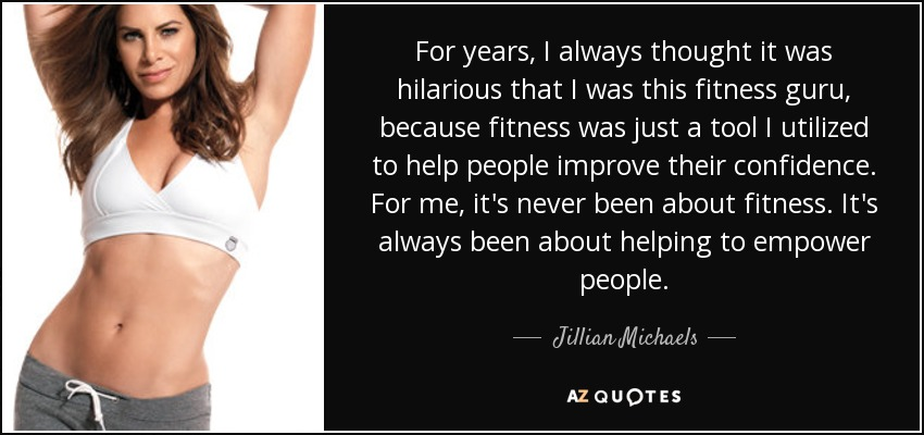 For years, I always thought it was hilarious that I was this fitness guru, because fitness was just a tool I utilized to help people improve their confidence. For me, it's never been about fitness. It's always been about helping to empower people. - Jillian Michaels