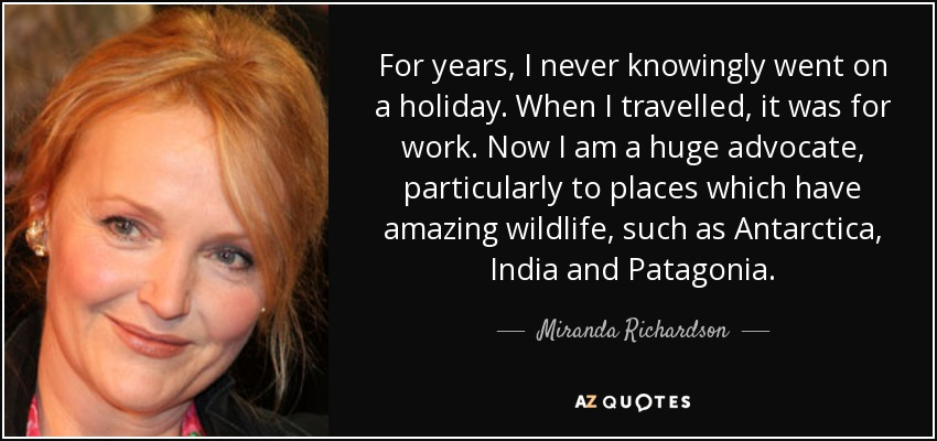 For years, I never knowingly went on a holiday. When I travelled, it was for work. Now I am a huge advocate, particularly to places which have amazing wildlife, such as Antarctica, India and Patagonia. - Miranda Richardson