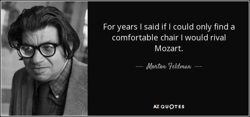 For years I said if I could only find a comfortable chair I would rival Mozart. - Morton Feldman