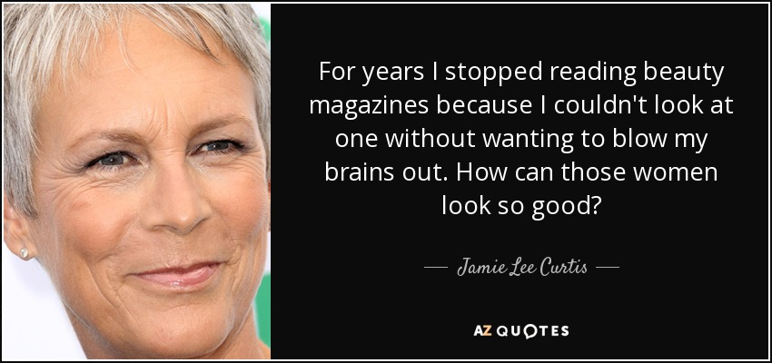 For years I stopped reading beauty magazines because I couldn't look at one without wanting to blow my brains out. How can those women look so good? - Jamie Lee Curtis