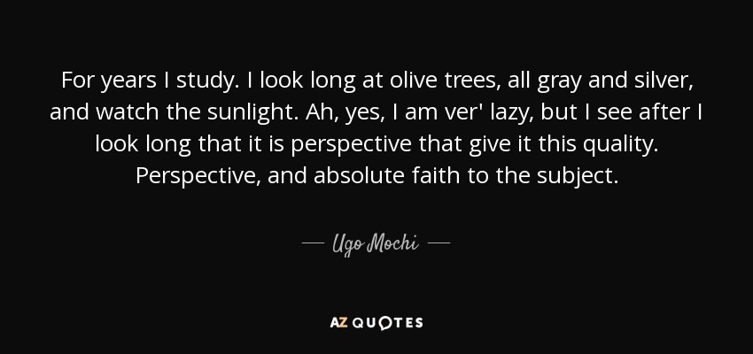 For years I study. I look long at olive trees, all gray and silver, and watch the sunlight. Ah, yes, I am ver' lazy, but I see after I look long that it is perspective that give it this quality. Perspective, and absolute faith to the subject. - Ugo Mochi