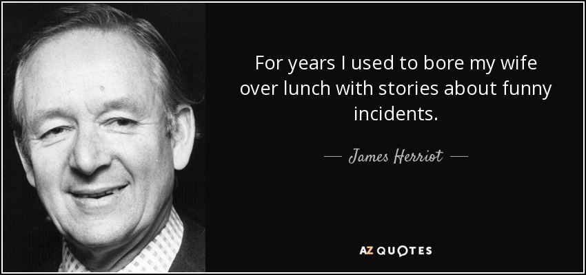 For years I used to bore my wife over lunch with stories about funny incidents. - James Herriot