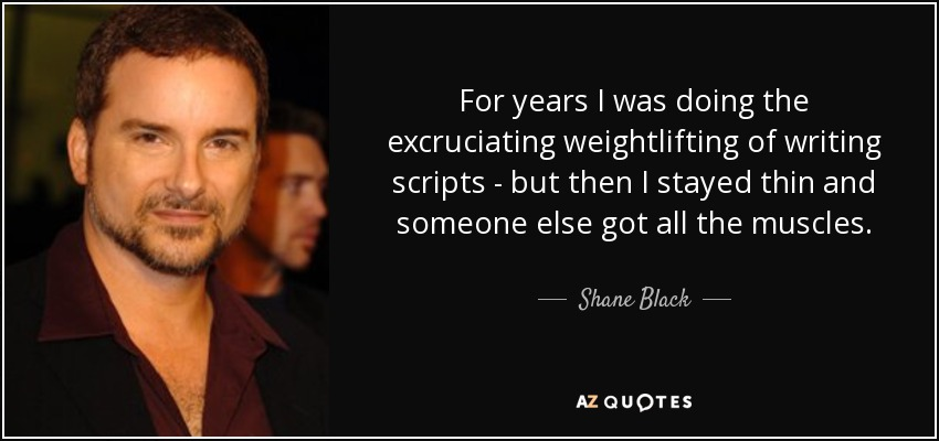 For years I was doing the excruciating weightlifting of writing scripts - but then I stayed thin and someone else got all the muscles. - Shane Black