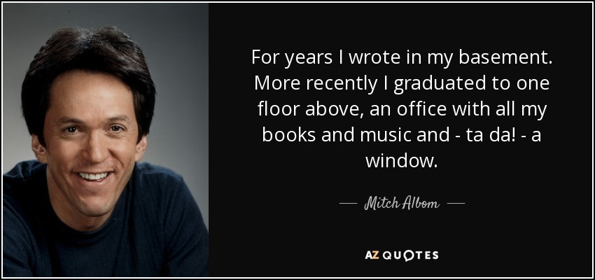 For years I wrote in my basement. More recently I graduated to one floor above, an office with all my books and music and - ta da! - a window. - Mitch Albom