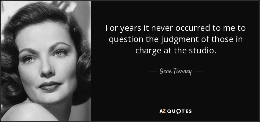 For years it never occurred to me to question the judgment of those in charge at the studio. - Gene Tierney