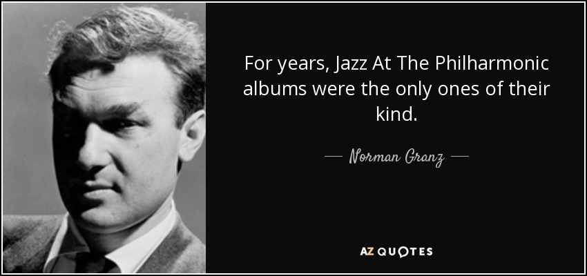 For years, Jazz At The Philharmonic albums were the only ones of their kind. - Norman Granz