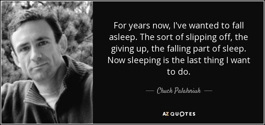 For years now, I've wanted to fall asleep. The sort of slipping off, the giving up, the falling part of sleep. Now sleeping is the last thing I want to do. - Chuck Palahniuk