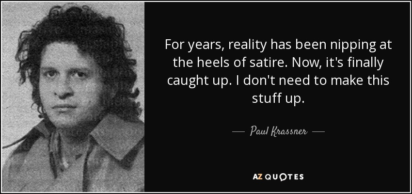 For years, reality has been nipping at the heels of satire. Now, it's finally caught up. I don't need to make this stuff up. - Paul Krassner