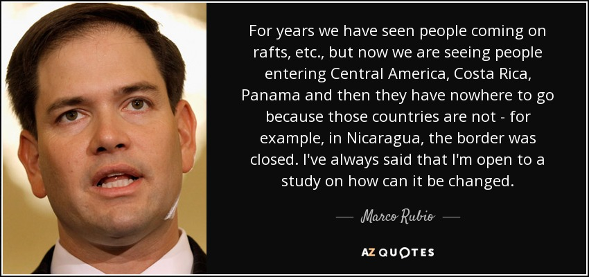 For years we have seen people coming on rafts, etc., but now we are seeing people entering Central America, Costa Rica, Panama and then they have nowhere to go because those countries are not - for example, in Nicaragua, the border was closed. I've always said that I'm open to a study on how can it be changed. - Marco Rubio
