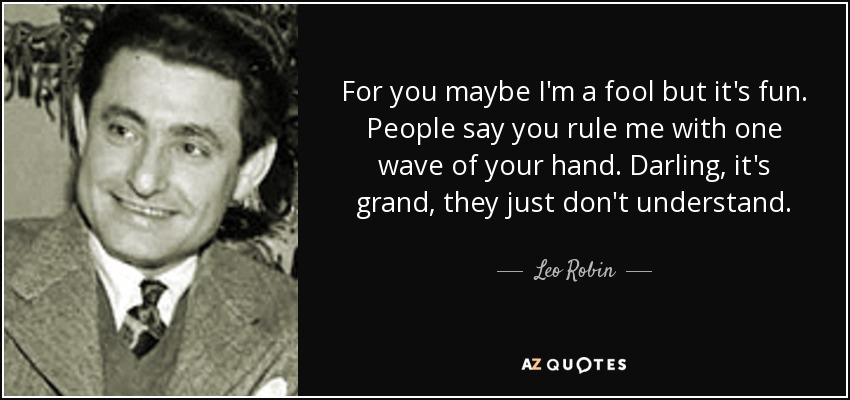 For you maybe I'm a fool but it's fun. People say you rule me with one wave of your hand. Darling, it's grand, they just don't understand. - Leo Robin