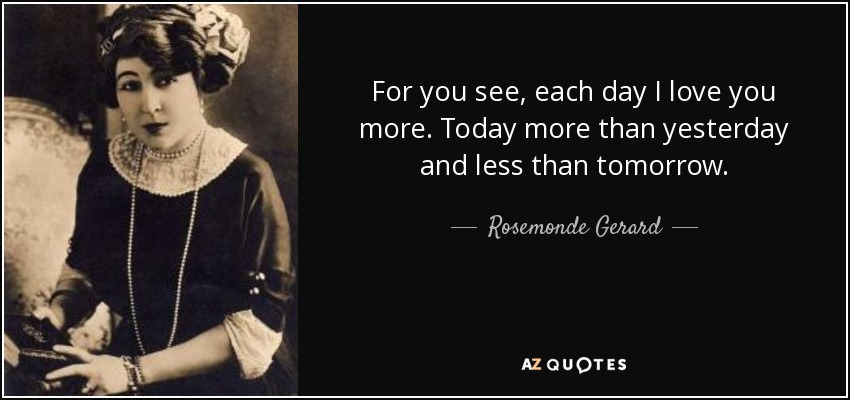 For you see, each day I love you more. Today more than yesterday and less than tomorrow. - Rosemonde Gerard