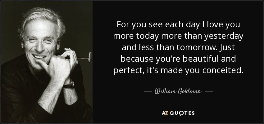 William Goldman Quote For You See Each Day I Love You More Today