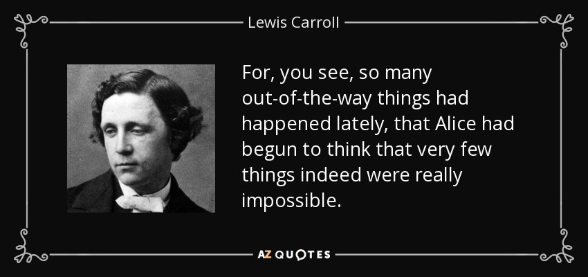 For, you see, so many out-of-the-way things had happened lately, that Alice had begun to think that very few things indeed were really impossible. - Lewis Carroll