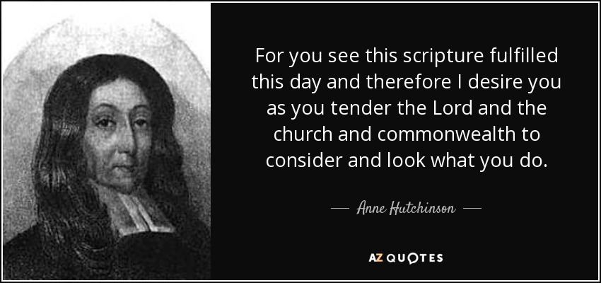 For you see this scripture fulfilled this day and therefore I desire you as you tender the Lord and the church and commonwealth to consider and look what you do. - Anne Hutchinson