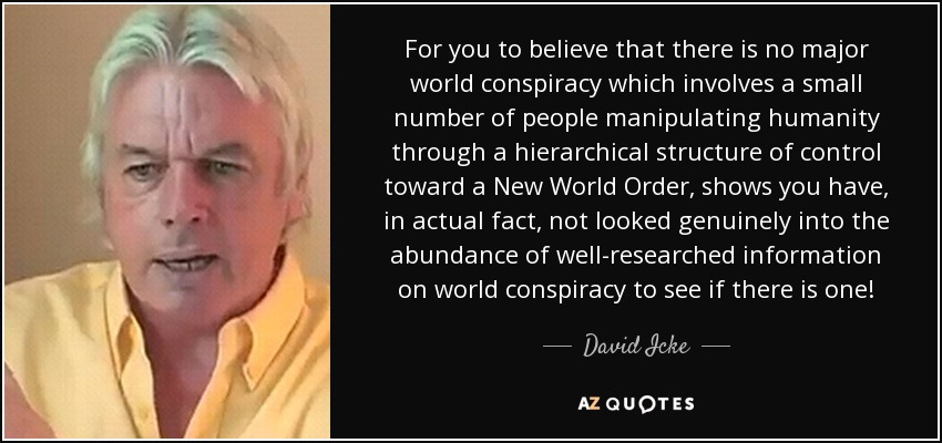 For you to believe that there is no major world conspiracy which involves a small number of people manipulating humanity through a hierarchical structure of control toward a New World Order, shows you have, in actual fact, not looked genuinely into the abundance of well-researched information on world conspiracy to see if there is one! - David Icke