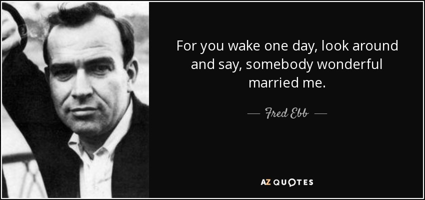 For you wake one day, look around and say, somebody wonderful married me. - Fred Ebb