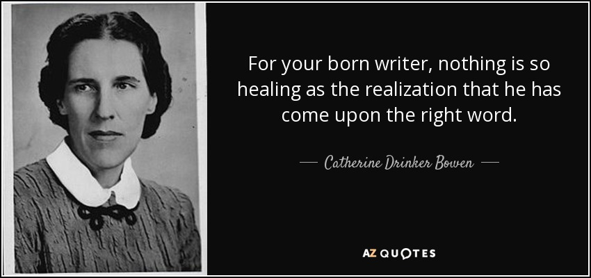 For your born writer, nothing is so healing as the realization that he has come upon the right word. - Catherine Drinker Bowen