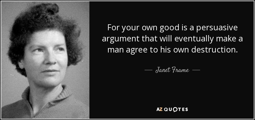 For your own good is a persuasive argument that will eventually make a man agree to his own destruction. - Janet Frame