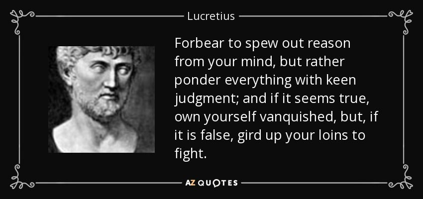 Forbear to spew out reason from your mind, but rather ponder everything with keen judgment; and if it seems true, own yourself vanquished, but, if it is false, gird up your loins to fight. - Lucretius