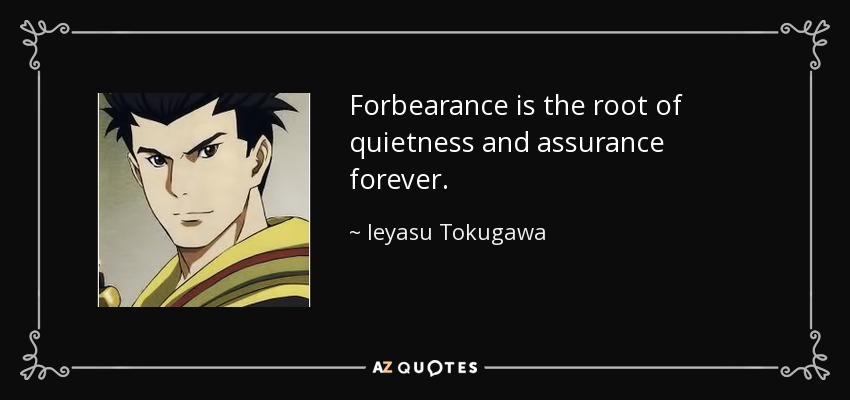 Forbearance is the root of quietness and assurance forever. - Ieyasu Tokugawa