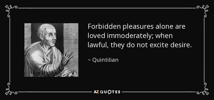 Forbidden pleasures alone are loved immoderately; when lawful, they do not excite desire. - Quintilian
