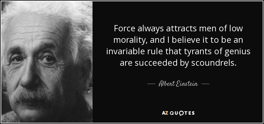 Force always attracts men of low morality, and I believe it to be an invariable rule that tyrants of genius are succeeded by scoundrels. - Albert Einstein