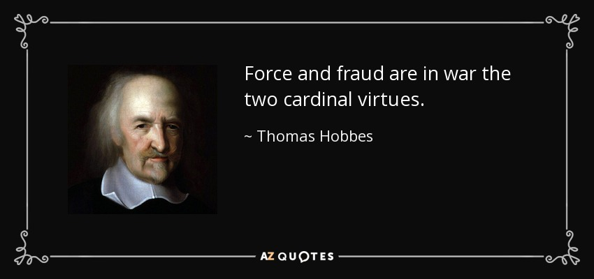 Force and fraud are in war the two cardinal virtues. - Thomas Hobbes