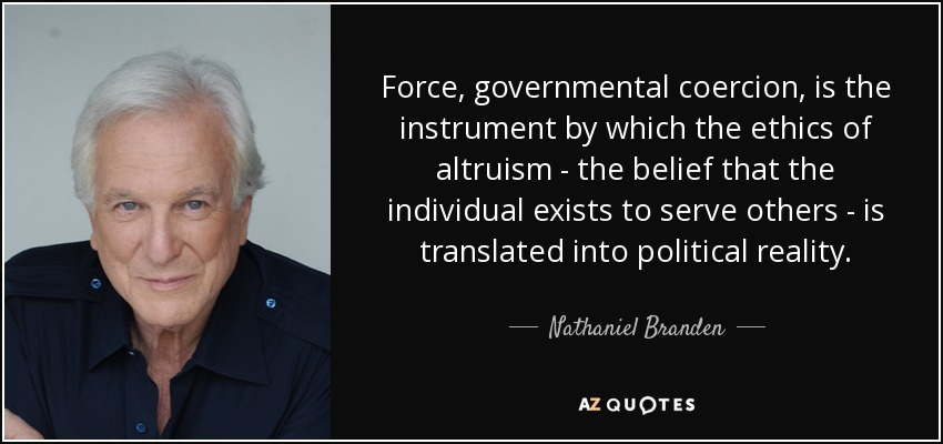 Force, governmental coercion, is the instrument by which the ethics of altruism - the belief that the individual exists to serve others - is translated into political reality. - Nathaniel Branden