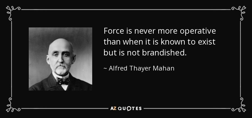 Force is never more operative than when it is known to exist but is not brandished. - Alfred Thayer Mahan
