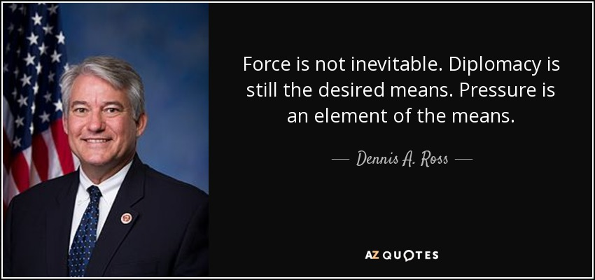 Force is not inevitable. Diplomacy is still the desired means. Pressure is an element of the means. - Dennis A. Ross
