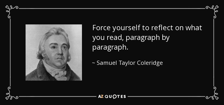 Force yourself to reflect on what you read, paragraph by paragraph. - Samuel Taylor Coleridge