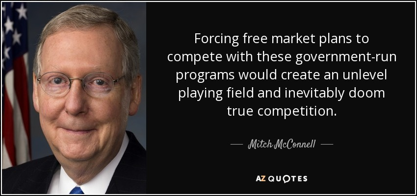 Forcing free market plans to compete with these government-run programs would create an unlevel playing field and inevitably doom true competition. - Mitch McConnell