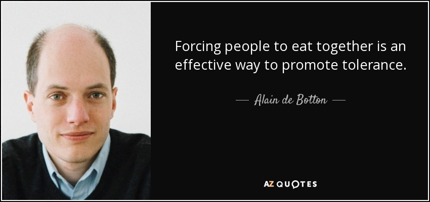 Forcing people to eat together is an effective way to promote tolerance. - Alain de Botton