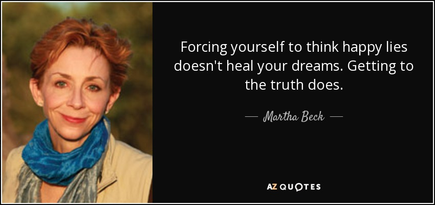 Forcing yourself to think happy lies doesn't heal your dreams. Getting to the truth does. - Martha Beck