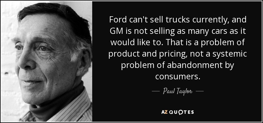 Ford can't sell trucks currently, and GM is not selling as many cars as it would like to. That is a problem of product and pricing, not a systemic problem of abandonment by consumers. - Paul Taylor