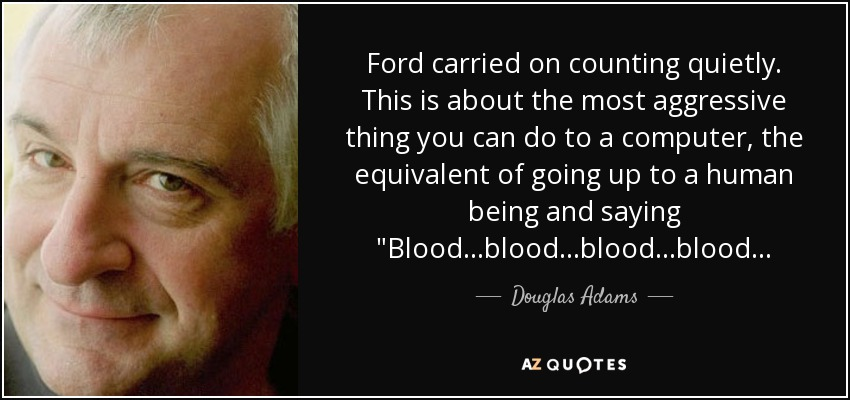 Ford carried on counting quietly. This is about the most aggressive thing you can do to a computer, the equivalent of going up to a human being and saying