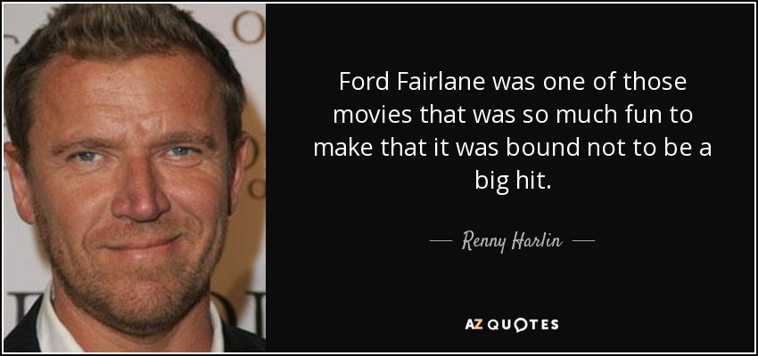 Ford Fairlane was one of those movies that was so much fun to make that it was bound not to be a big hit. - Renny Harlin