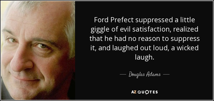 Ford Prefect suppressed a little giggle of evil satisfaction, realized that he had no reason to suppress it, and laughed out loud, a wicked laugh. - Douglas Adams