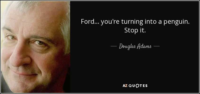 Ford... you're turning into a penguin. Stop it. - Douglas Adams