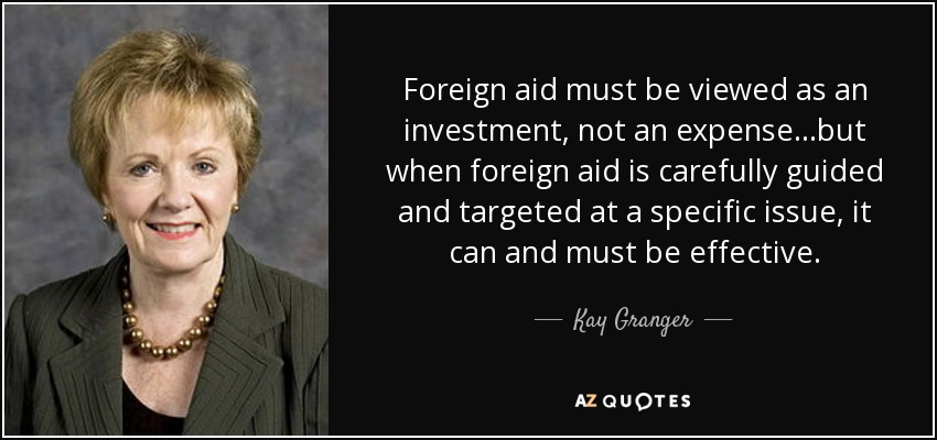 Foreign aid must be viewed as an investment, not an expense...but when foreign aid is carefully guided and targeted at a specific issue, it can and must be effective. - Kay Granger