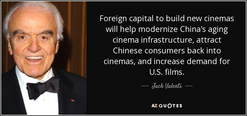 Foreign capital to build new cinemas will help modernize China's aging cinema infrastructure, attract Chinese consumers back into cinemas, and increase demand for U.S. films. - Jack Valenti