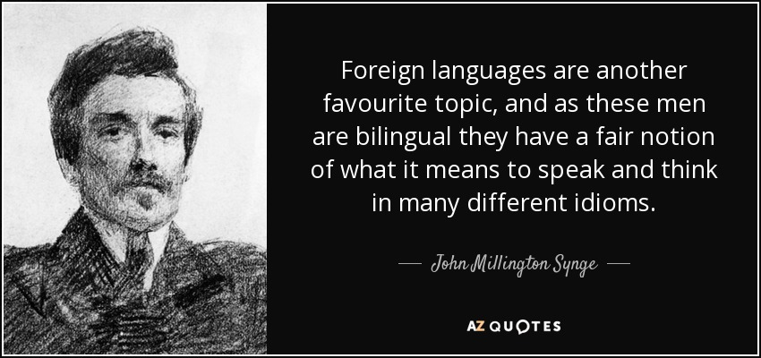 Foreign languages are another favourite topic, and as these men are bilingual they have a fair notion of what it means to speak and think in many different idioms. - John Millington Synge