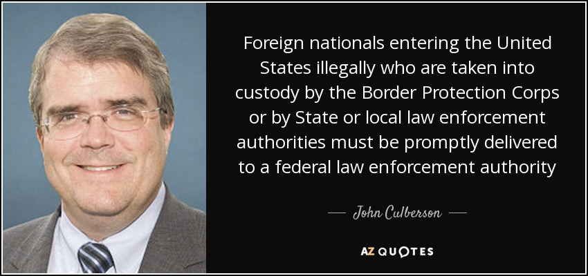 Foreign nationals entering the United States illegally who are taken into custody by the Border Protection Corps or by State or local law enforcement authorities must be promptly delivered to a federal law enforcement authority - John Culberson
