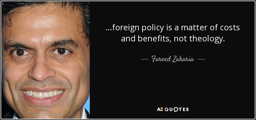 ...foreign policy is a matter of costs and benefits, not theology. - Fareed Zakaria