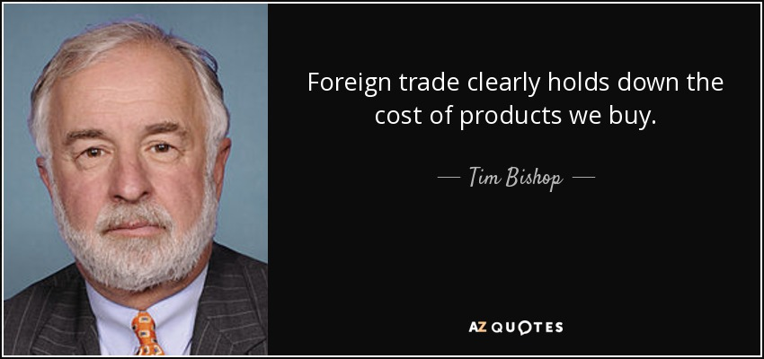 Foreign trade clearly holds down the cost of products we buy. - Tim Bishop