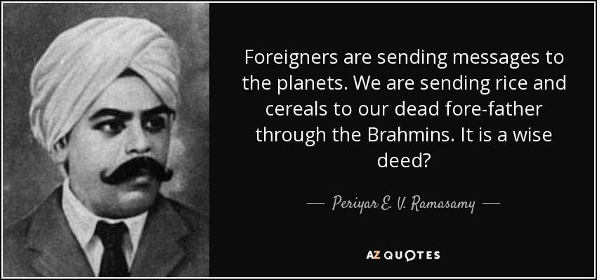 Foreigners are sending messages to the planets. We are sending rice and cereals to our dead fore-father through the Brahmins. It is a wise deed? - Periyar E. V. Ramasamy