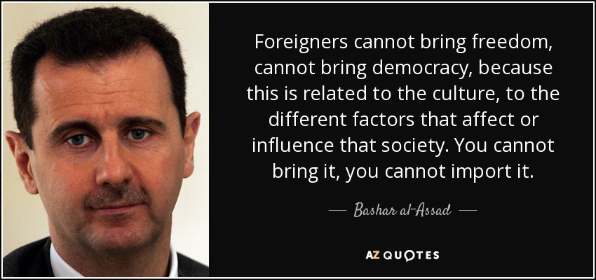 Foreigners cannot bring freedom, cannot bring democracy, because this is related to the culture, to the different factors that affect or influence that society. You cannot bring it, you cannot import it. - Bashar al-Assad
