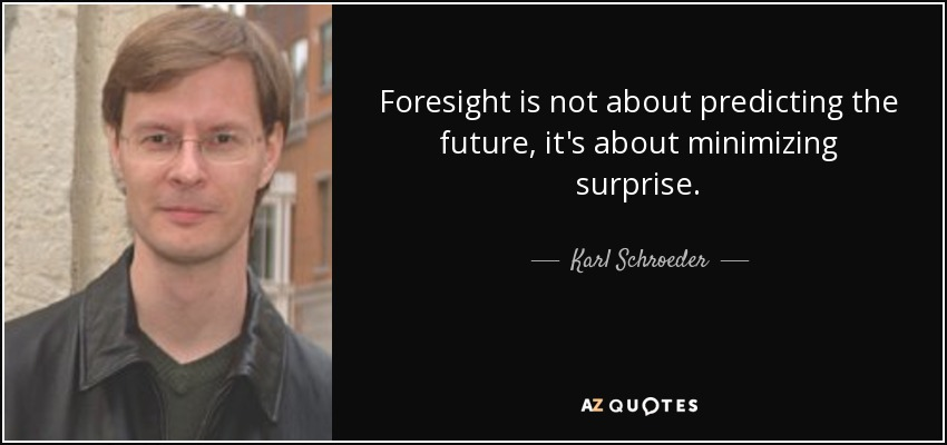 Foresight is not about predicting the future, it's about minimizing surprise. - Karl Schroeder